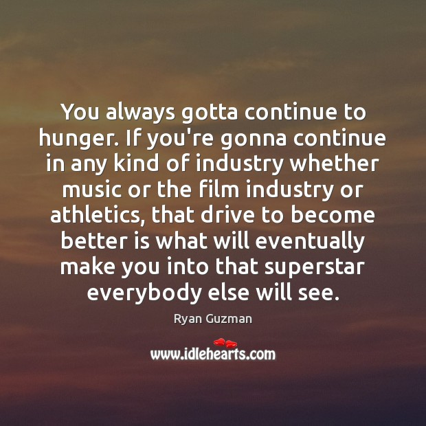 Ryan Guzman Picture Quote image saying: You always gotta continue to hunger. If you're gonna continue in any