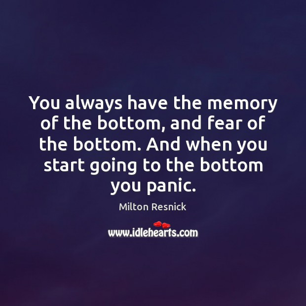 You always have the memory of the bottom, and fear of the Image