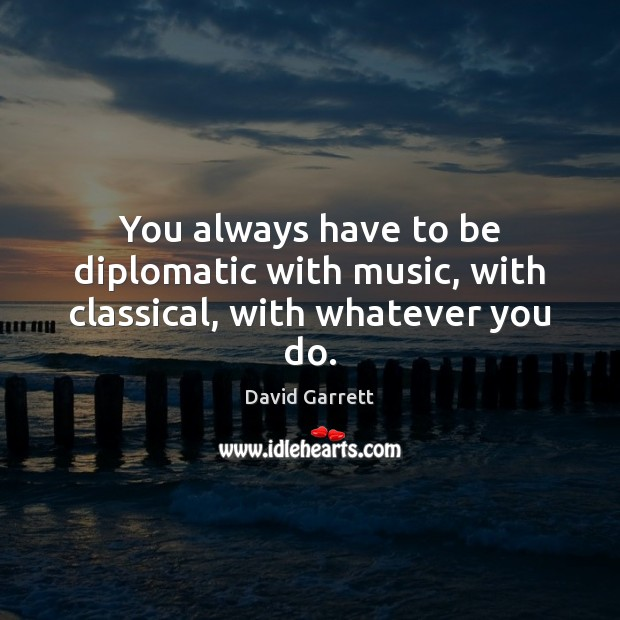 Image, You always have to be diplomatic with music, with classical, with whatever you do.