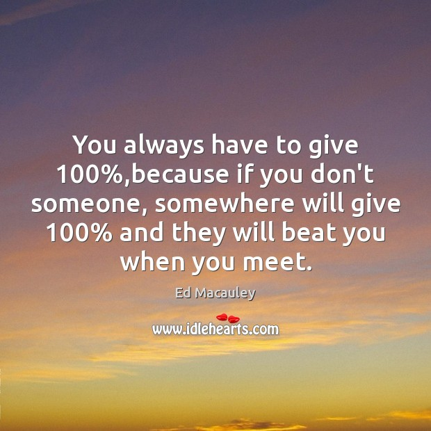 You always have to give 100%,because if you don't someone, somewhere will Image