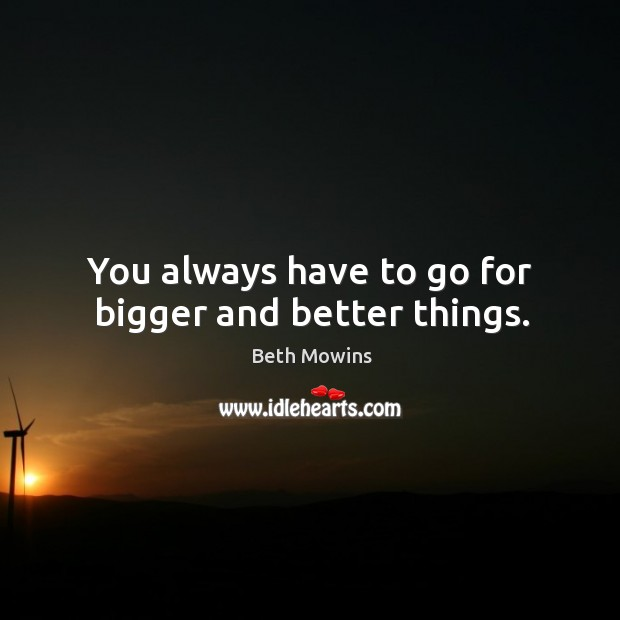 Image, You always have to go for bigger and better things.