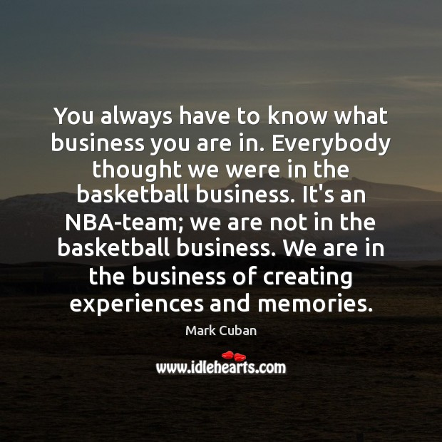 You always have to know what business you are in. Everybody thought Image