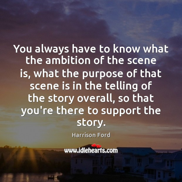 You always have to know what the ambition of the scene is, Harrison Ford Picture Quote