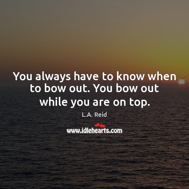 You always have to know when to bow out. You bow out while you are on top. Image
