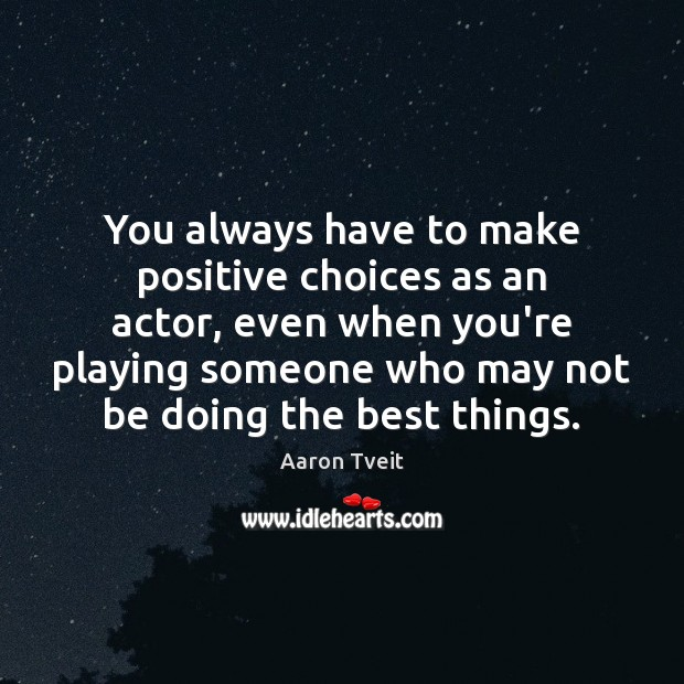 Image, You always have to make positive choices as an actor, even when