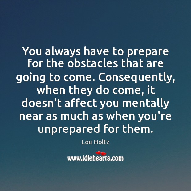 You always have to prepare for the obstacles that are going to Lou Holtz Picture Quote