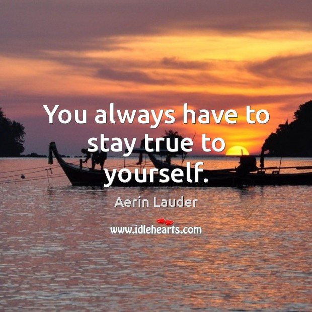 You always have to stay true to yourself. Aerin Lauder Picture Quote