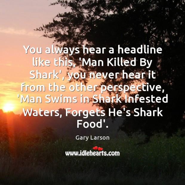 Image, You always hear a headline like this, 'Man Killed By Shark', you