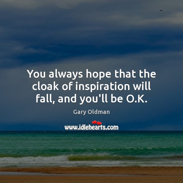 You always hope that the cloak of inspiration will fall, and you'll be O.K. Gary Oldman Picture Quote