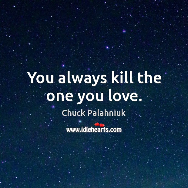 You always kill the one you love. Image