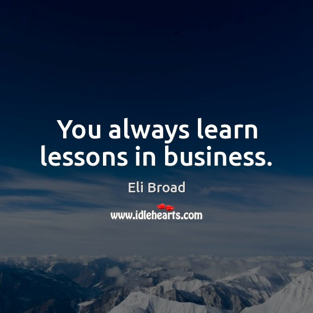 You always learn lessons in business. Eli Broad Picture Quote