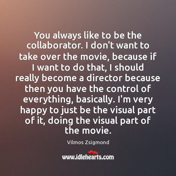 You always like to be the collaborator. I don't want to take Vilmos Zsigmond Picture Quote