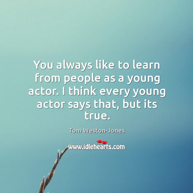 You always like to learn from people as a young actor. I Tom Weston-Jones Picture Quote