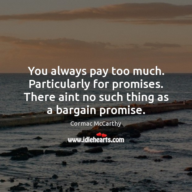 Image, You always pay too much. Particularly for promises. There aint no such
