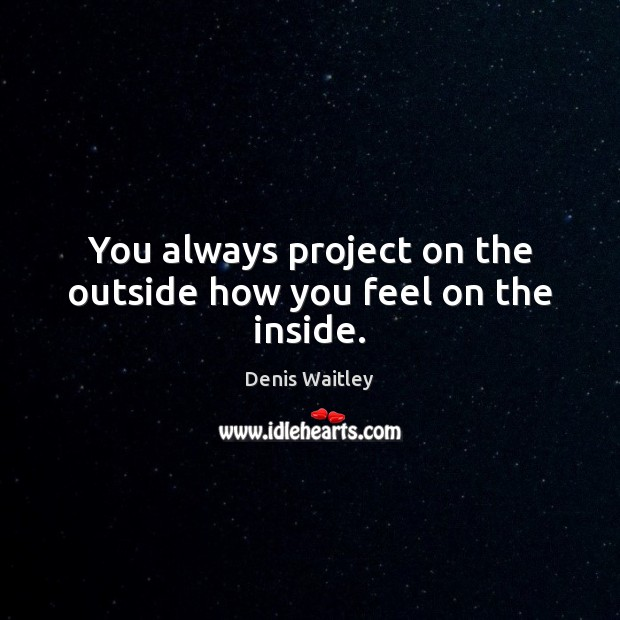 You always project on the outside how you feel on the inside. Denis Waitley Picture Quote
