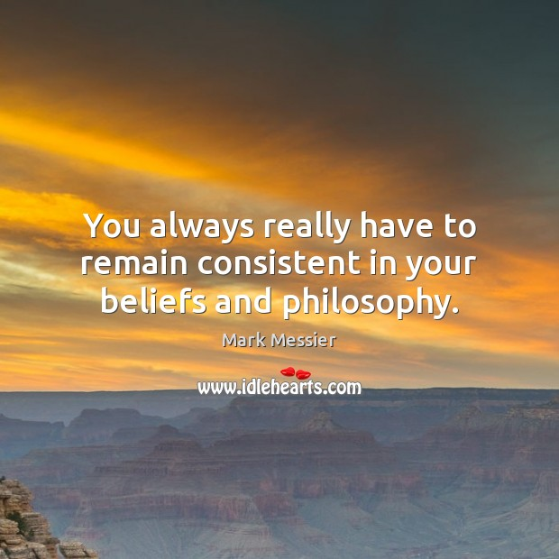 You always really have to remain consistent in your beliefs and philosophy. Mark Messier Picture Quote