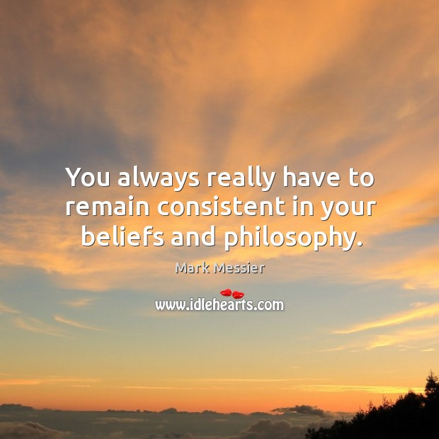 You always really have to remain consistent in your beliefs and philosophy. Image