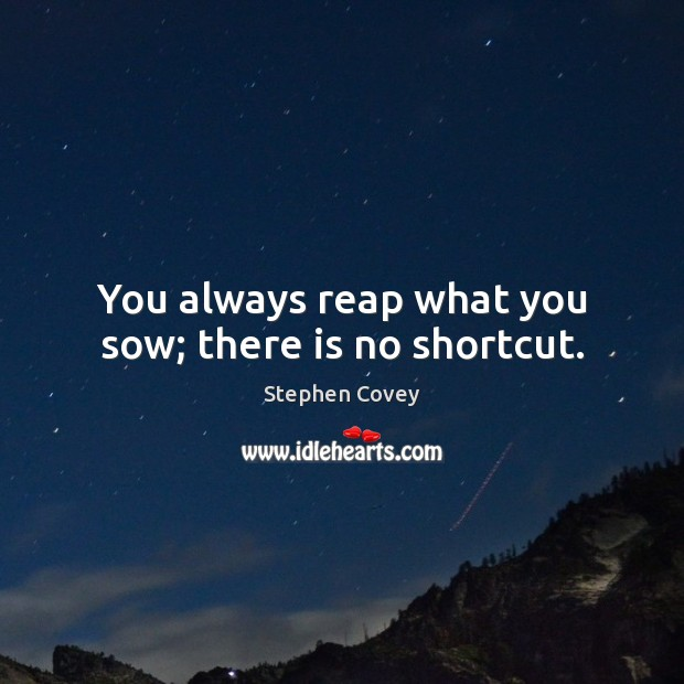 You always reap what you sow; there is no shortcut. Image
