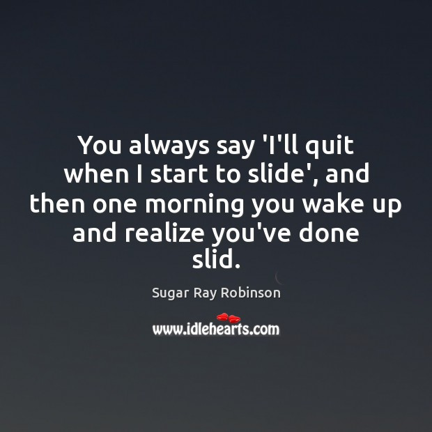 You always say 'I'll quit when I start to slide', and then Image