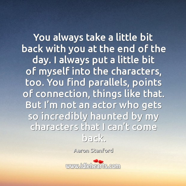 You always take a little bit back with you at the end of the day. Image