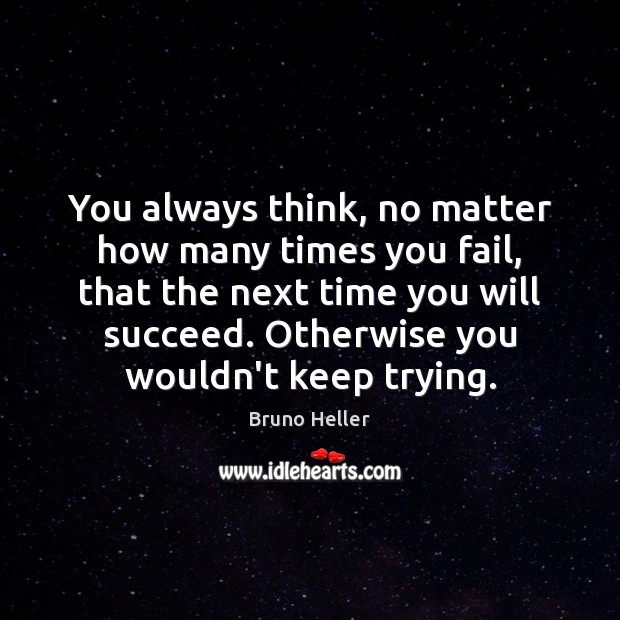 You always think, no matter how many times you fail, that the Image