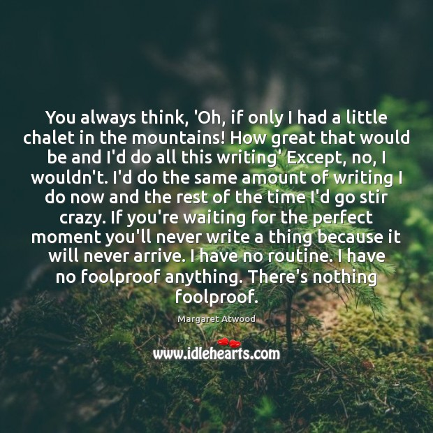 You always think, 'Oh, if only I had a little chalet in Margaret Atwood Picture Quote