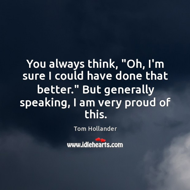 """You always think, """"Oh, I'm sure I could have done that better."""" Tom Hollander Picture Quote"""