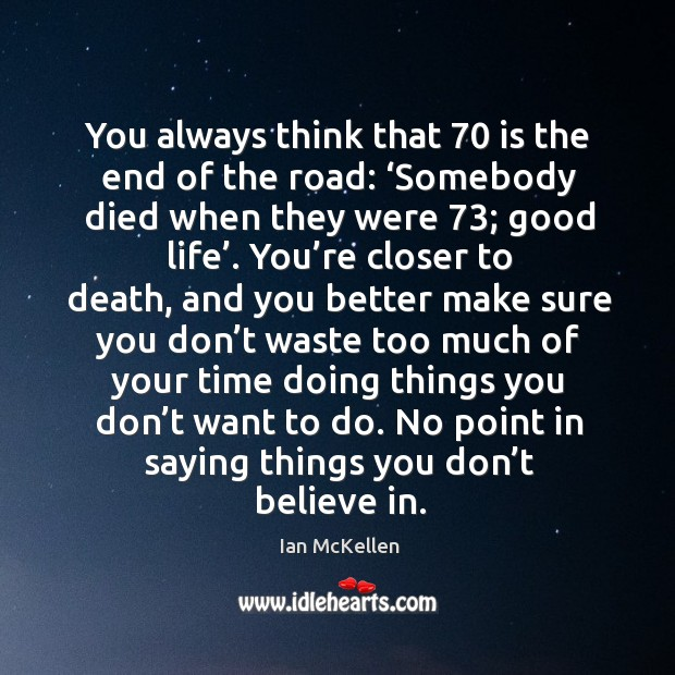 You always think that 70 is the end of the road: 'somebody died when they were 73; good life'. Image