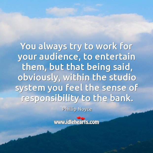 You always try to work for your audience, to entertain them, but that being said Image