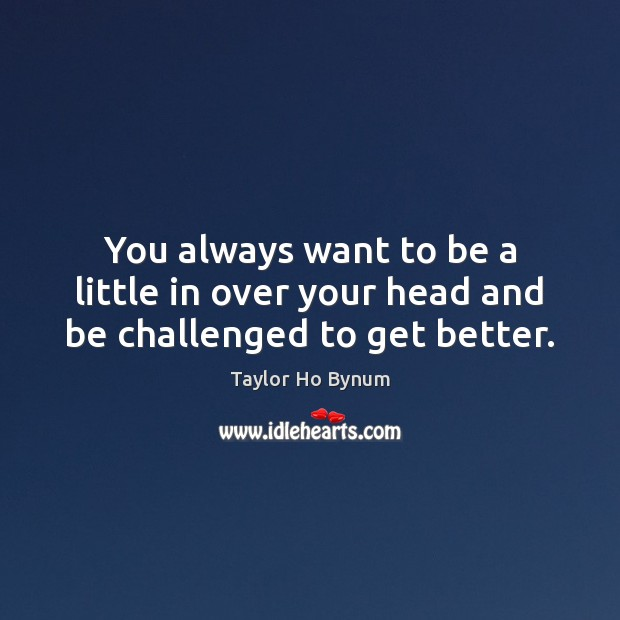 You always want to be a little in over your head and be challenged to get better. Image