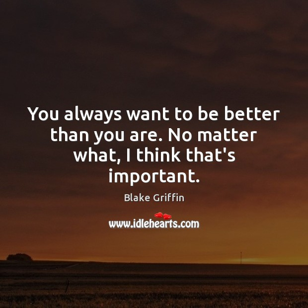 Image, You always want to be better than you are. No matter what, I think that's important.