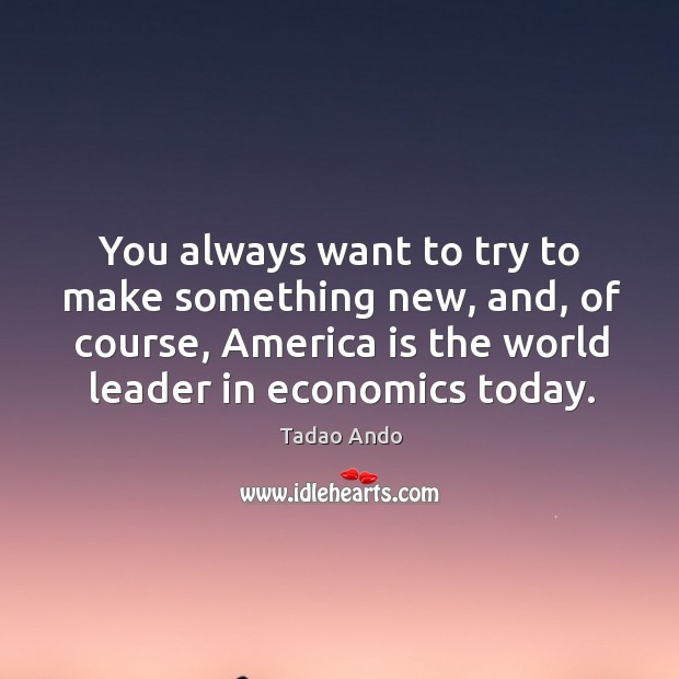 You always want to try to make something new, and, of course, america is the world leader in economics today. Image