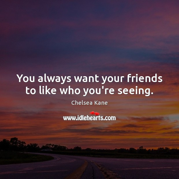 Image, You always want your friends to like who you're seeing.
