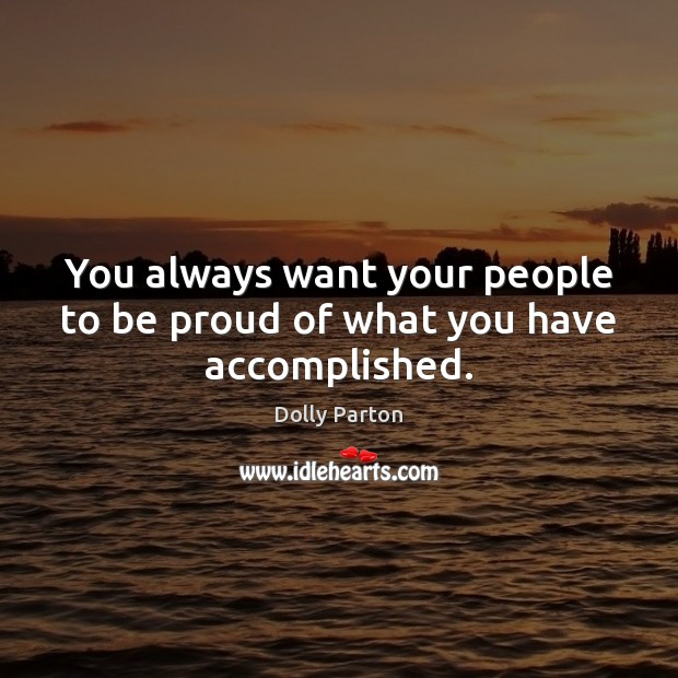 You always want your people to be proud of what you have accomplished. Dolly Parton Picture Quote