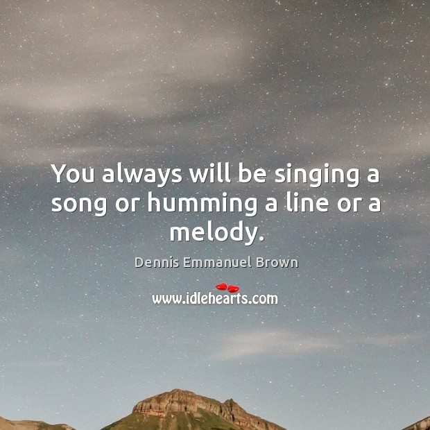 You always will be singing a song or humming a line or a melody. Dennis Emmanuel Brown Picture Quote