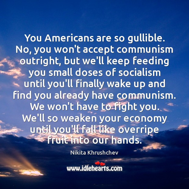 You Americans are so gullible. No, you won't accept communism outright, but Nikita Khrushchev Picture Quote