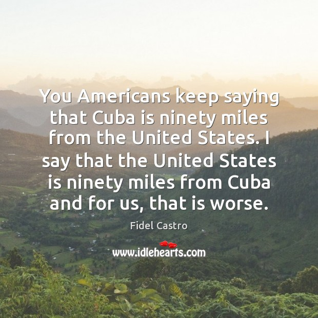 You Americans keep saying that Cuba is ninety miles from the United Fidel Castro Picture Quote