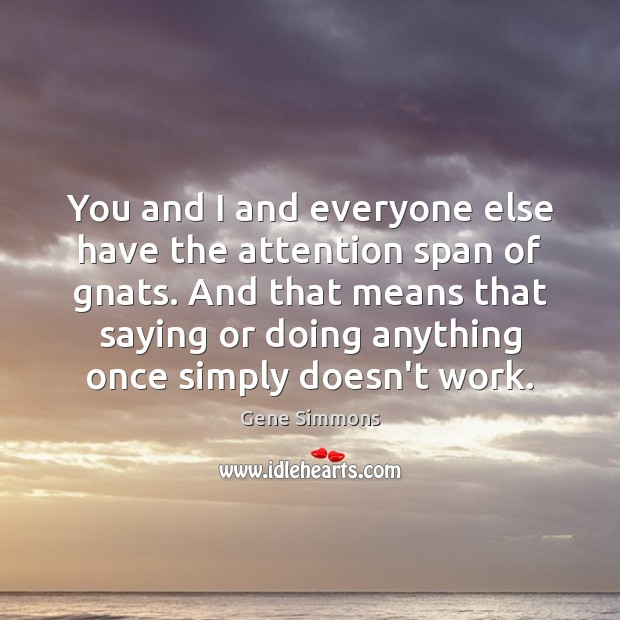You and I and everyone else have the attention span of gnats. Image