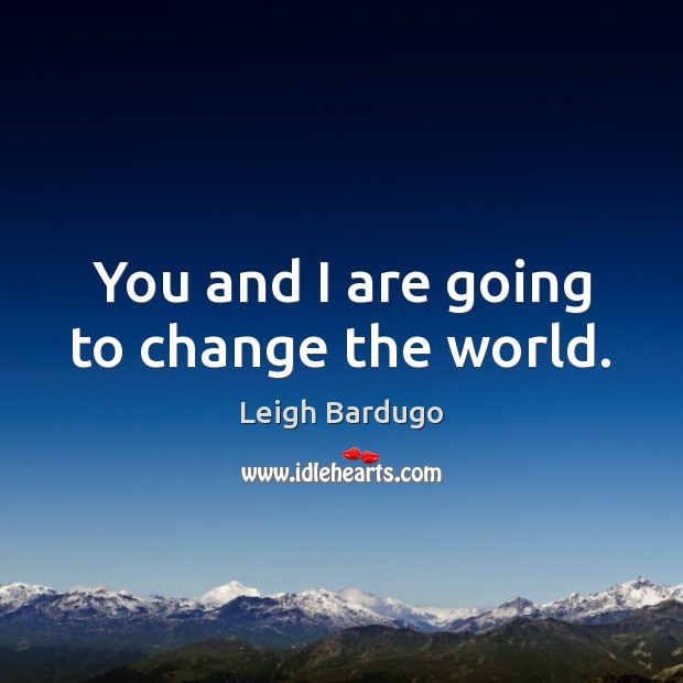 You and I are going to change the world. Image