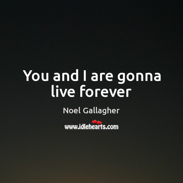 You and I are gonna live forever Noel Gallagher Picture Quote
