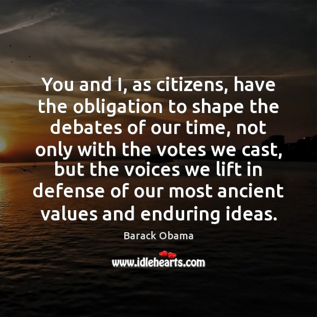 You and I, as citizens, have the obligation to shape the debates Image