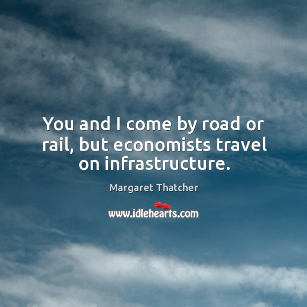 You and I come by road or rail, but economists travel on infrastructure. Image