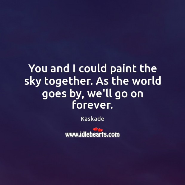 You and I could paint the sky together. As the world goes by, we'll go on forever. Kaskade Picture Quote
