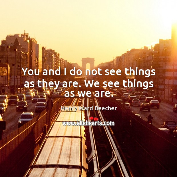 Image, You and I do not see things as they are. We see things as we are.