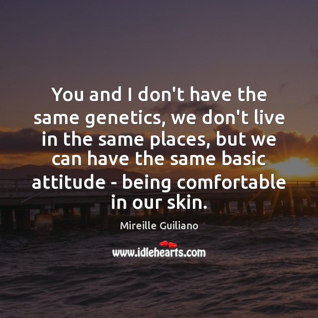 You and I don't have the same genetics, we don't live in Image