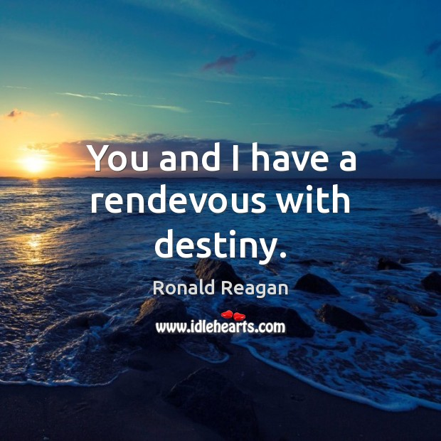 You and I have a rendevous with destiny. Image