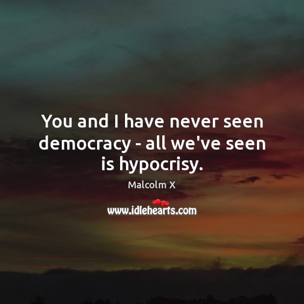 You and I have never seen democracy – all we've seen is hypocrisy. Image