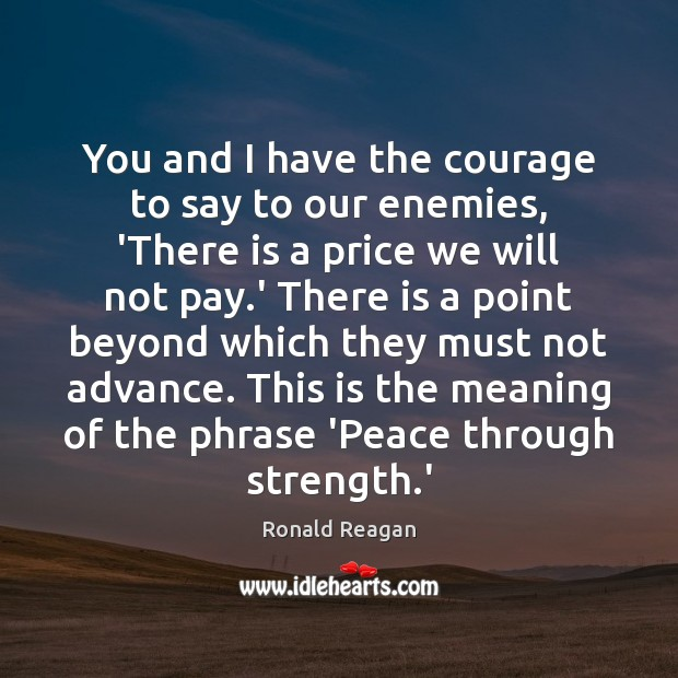 You and I have the courage to say to our enemies, 'There Image