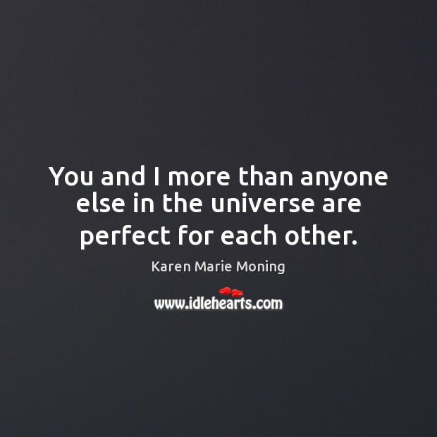 You and I more than anyone else in the universe are perfect for each other. Karen Marie Moning Picture Quote
