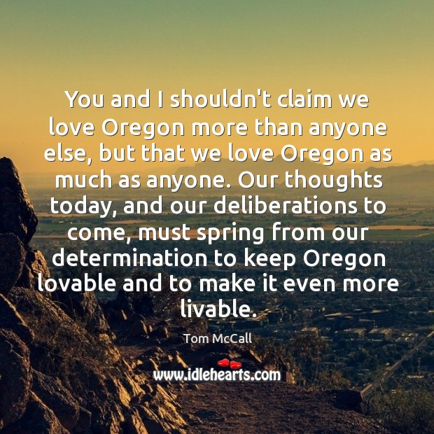 You and I shouldn't claim we love Oregon more than anyone else, Tom McCall Picture Quote